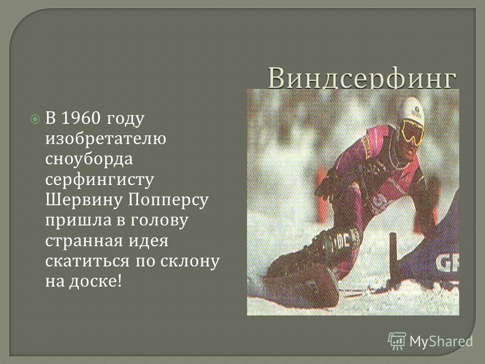 В 1960 году изобретателю сноуборда серфингисту Шервину Попперсу пришла в голову странная идея скатиться по склону на доске !