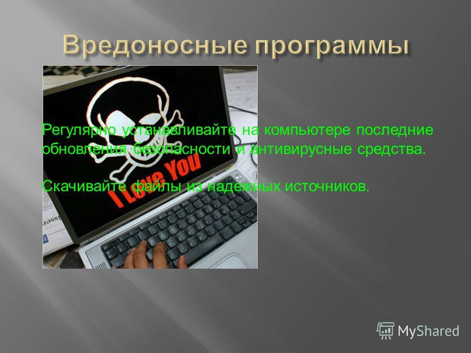 Регулярно устанавливайте на компьютере последние обновления безопасности и антивирусные средства. Скачивайте файлы из надежных источников.