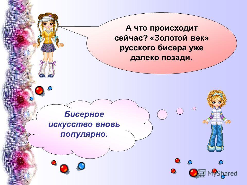 А что происходит сейчас? «Золотой век» русского бисера уже далеко позади. Бисерное искусство вновь популярно.