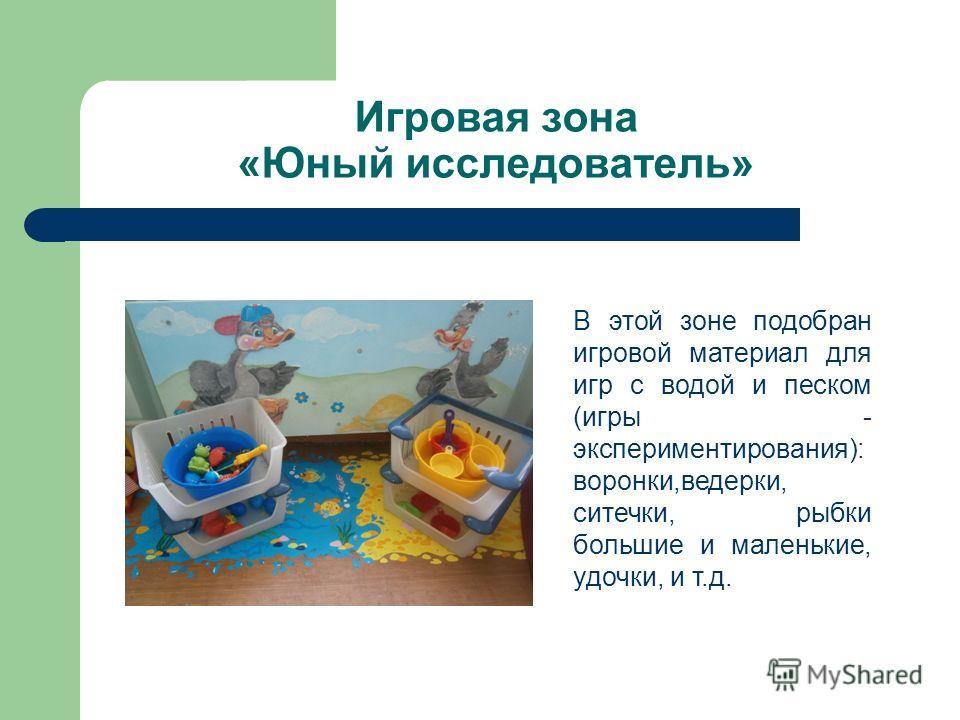 Игровая зона «Юный исследователь» В этой зоне подобран игровой материал для игр с водой и песком (игры - экспериментирования): воронки,ведерки, ситечки, рыбки большие и маленькие, удочки, и т.д.