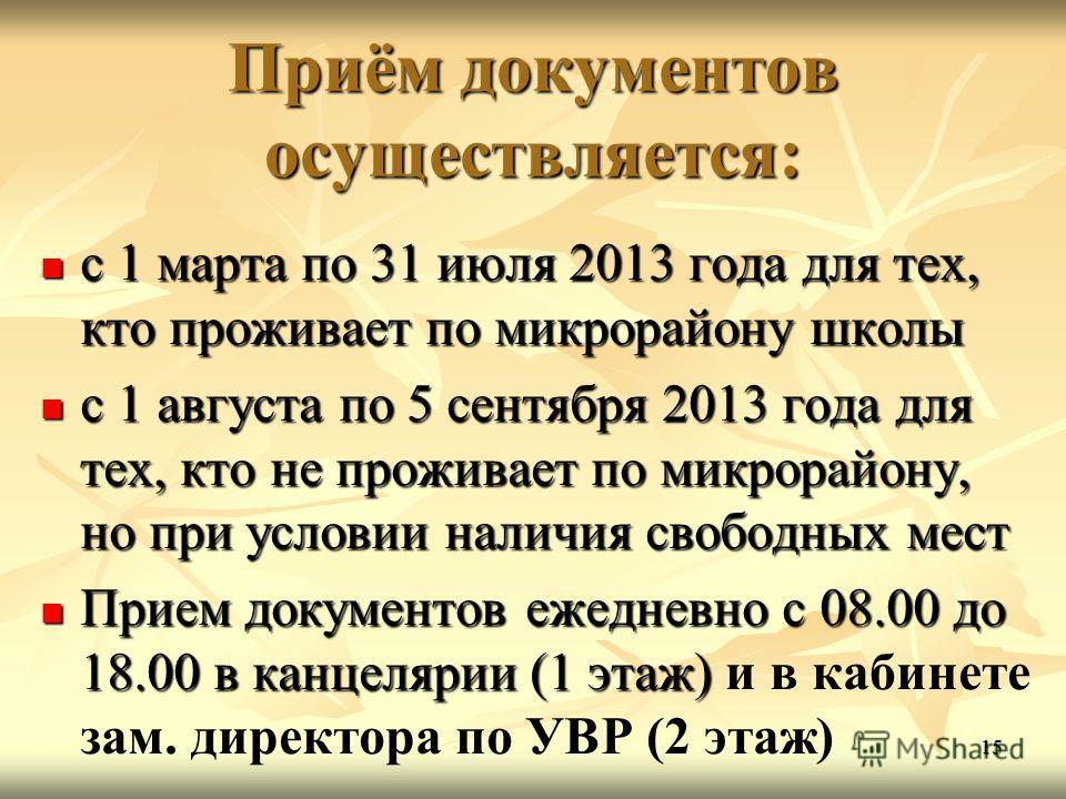 15 Приём документов осуществляется: с 1 марта по 31 июля 2013 года для тех, кто проживает по микрорайону школы с 1 марта по 31 июля 2013 года для тех, кто проживает по микрорайону школы с 1 августа по 5 сентября 2013 года для тех, кто не проживает по