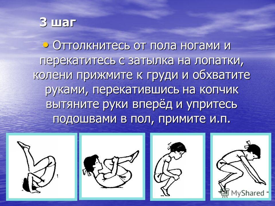 3 шаг Оттолкнитесь от пола ногами и перекатитесь с затылка на лопатки, колени прижмите к груди и обхватите руками, перекатившись на копчик вытяните руки вперёд и упритесь подошвами в пол, примите и.п. Оттолкнитесь от пола ногами и перекатитесь с заты