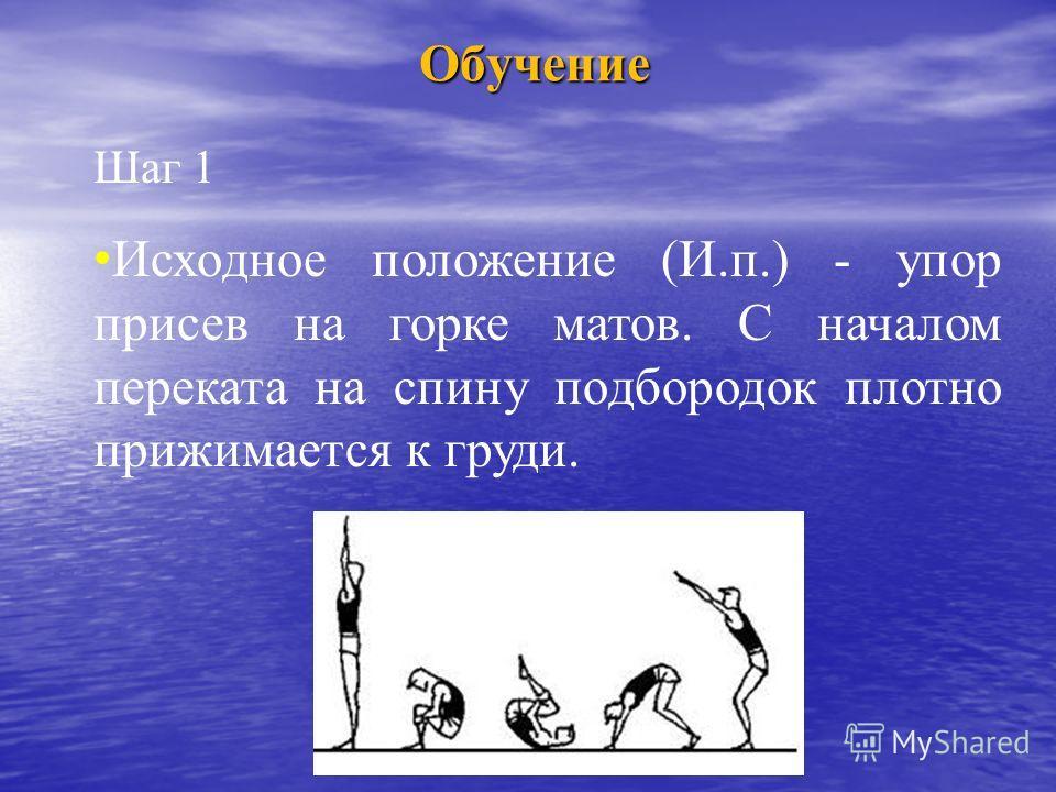 Обучение Шаг 1 Исходное положение (И.п.) - упор присев на горке матов. С началом переката на спину подбородок плотно прижимается к груди.
