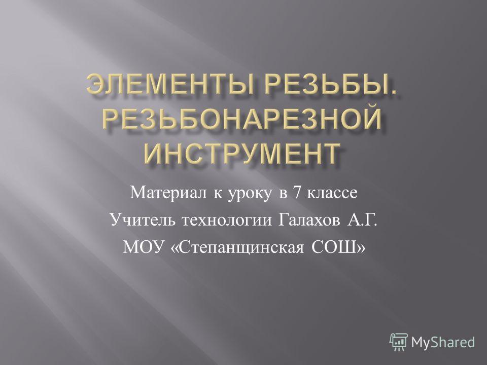 Материал к уроку в 7 классе Учитель технологии Галахов А. Г. МОУ « Степанщинская СОШ »
