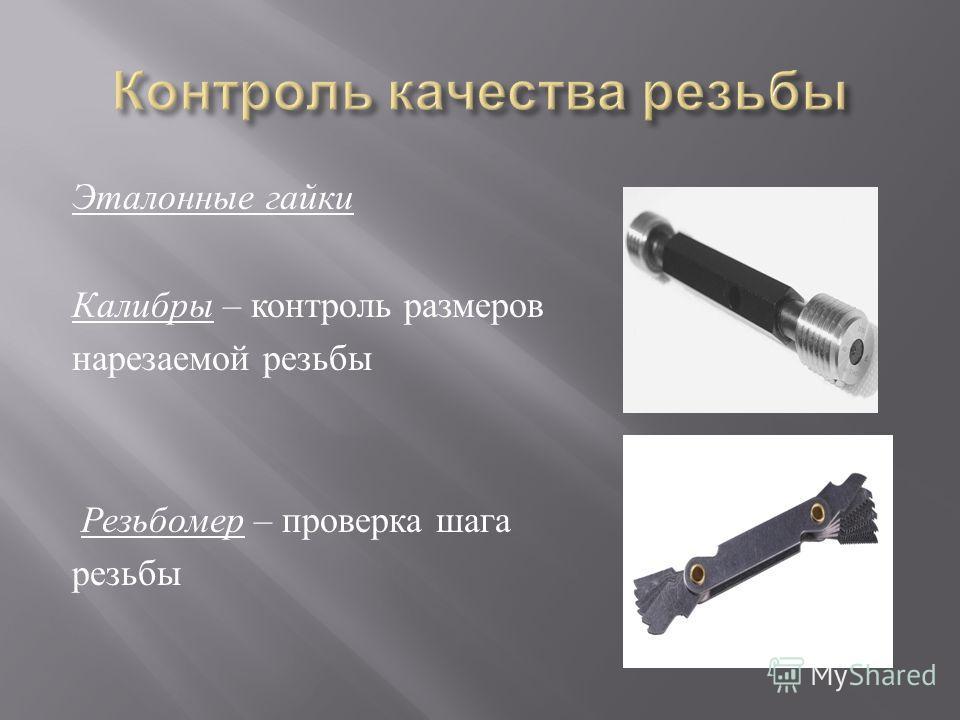 Эталонные гайки Калибры – контроль размеров нарезаемой резьбы Резьбомер – проверка шага резьбы