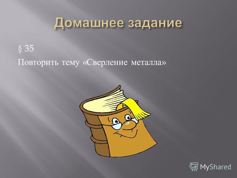 § 35 Повторить тему « Сверление металла »