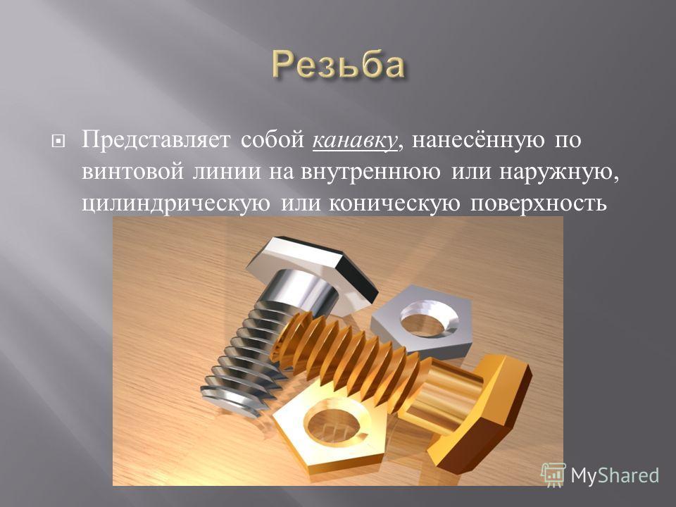 Представляет собой канавку, нанесённую по винтовой линии на внутреннюю или наружную, цилиндрическую или коническую поверхность