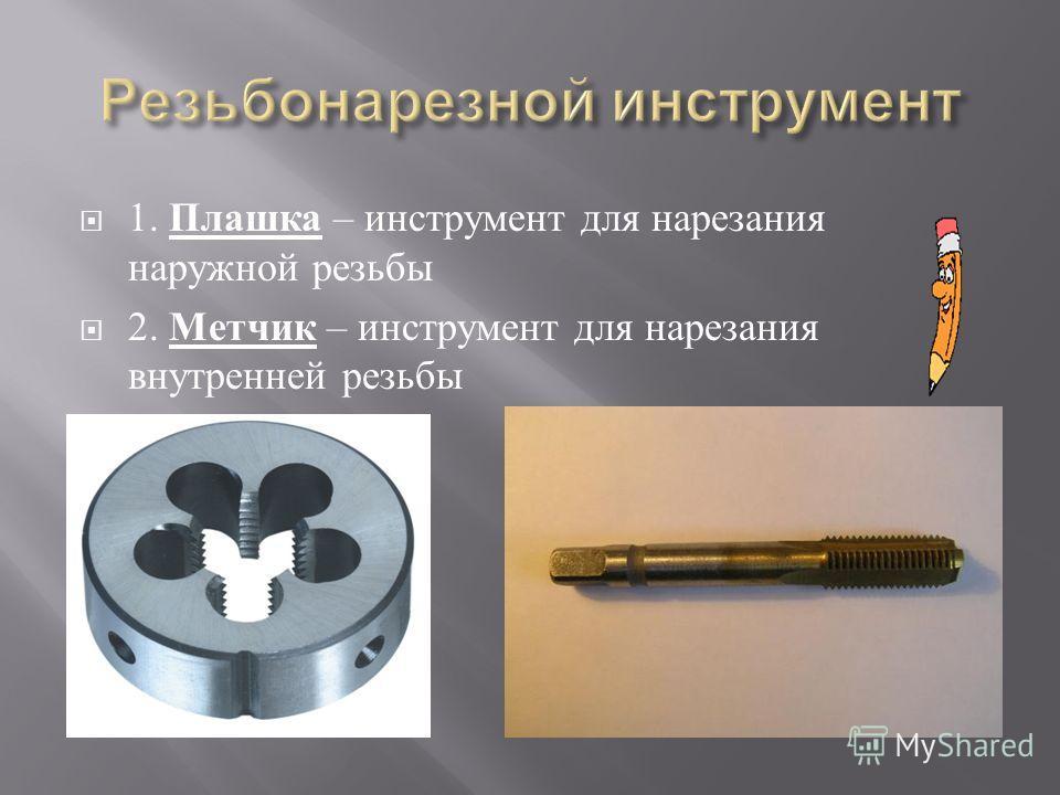 1. Плашка – инструмент для нарезания наружной резьбы 2. Метчик – инструмент для нарезания внутренней резьбы