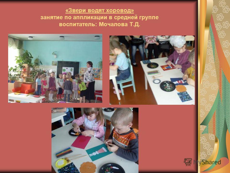 «Звери водят хоровод» занятие по аппликации в средней группе воспитатель: Мочалова Т.Д.