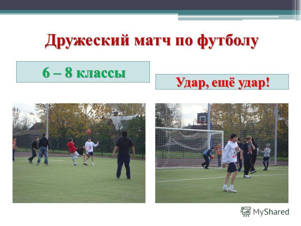 Дружеский матч по футболу 6 – 8 классы Удар, ещё удар!
