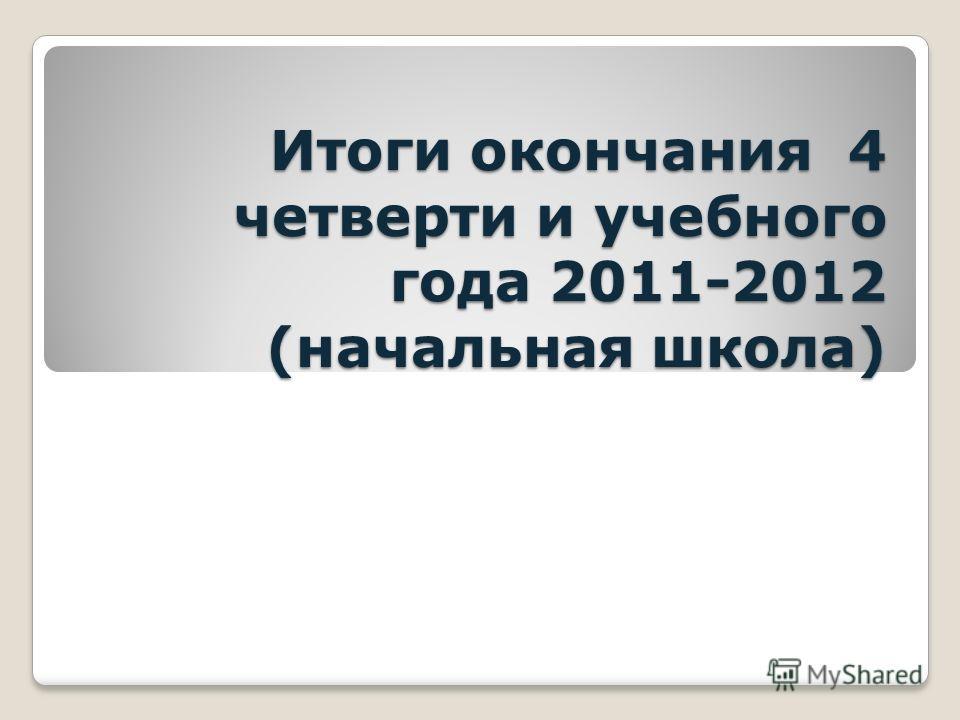 Итоги окончания 4 четверти и учебного года 2011-2012 (начальная школа)