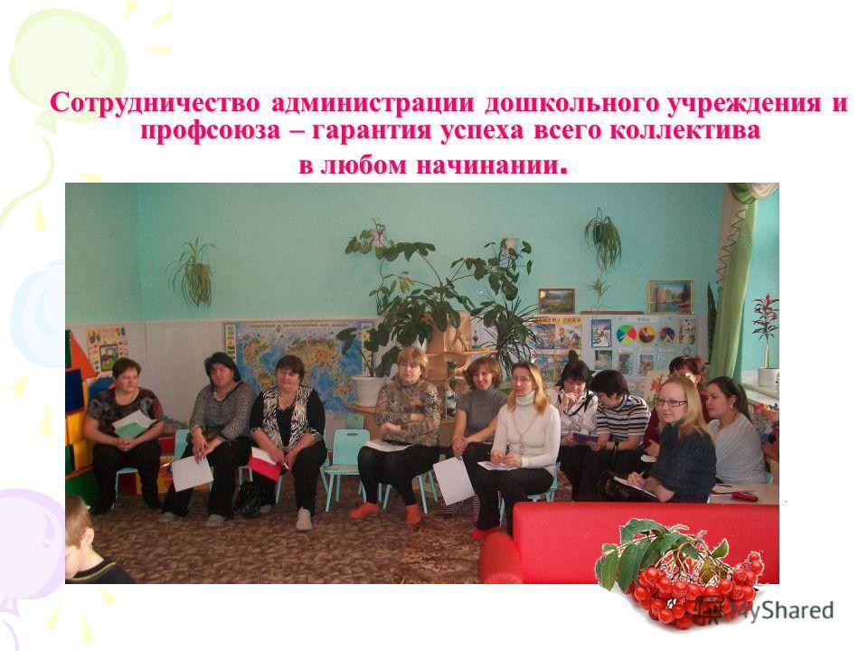 Сотрудничество администрации дошкольного учреждения и профсоюза – гарантия успеха всего коллектива в любом начинании.
