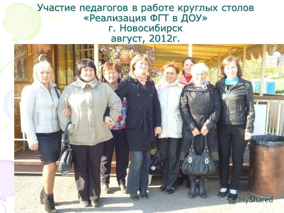Участие педагогов в работе круглых столов «Реализация ФГТ в ДОУ» г. Новосибирск август, 2012г.