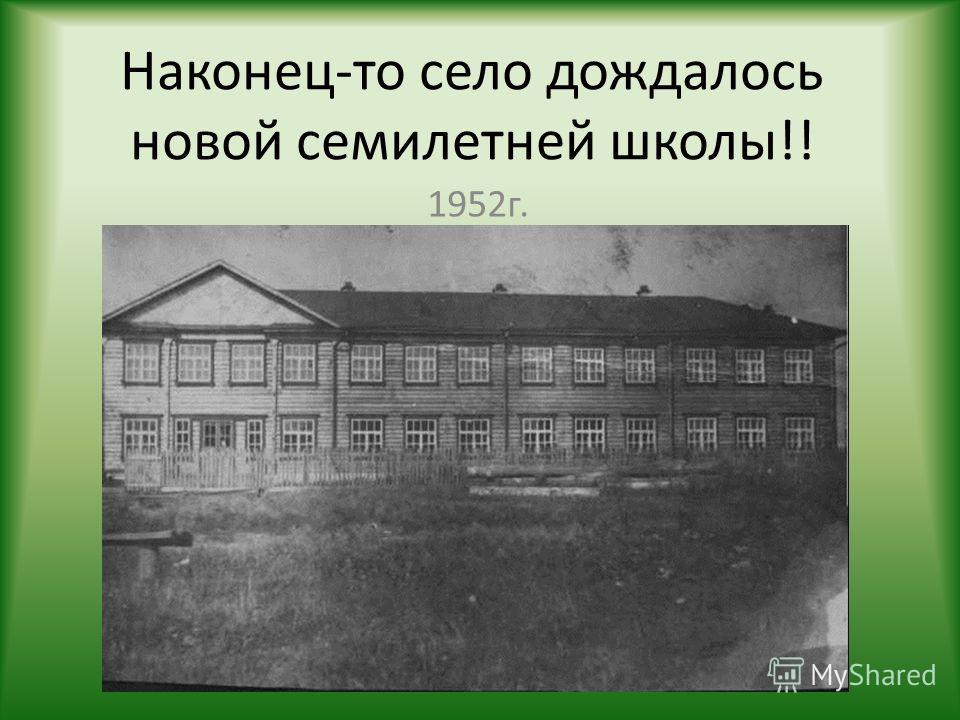 Наконец-то село дождалось новой семилетней школы!! 1952г.