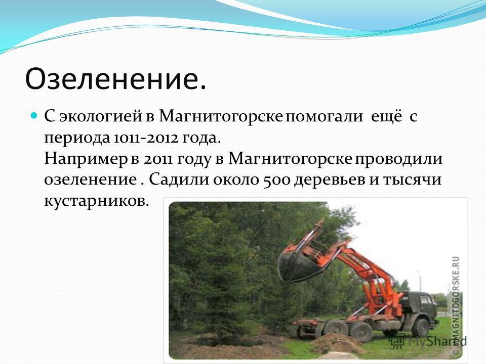 Озеленение. С экологией в Магнитогорске помогали ещё с периода 1011-2012 года. Например в 2011 году в Магнитогорске проводили озеленение. Садили около 500 деревьев и тысячи кустарников.