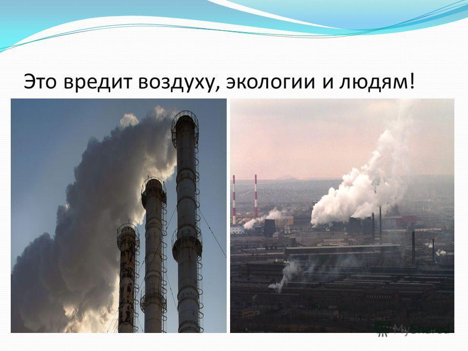 Это вредит воздуху, экологии и людям!