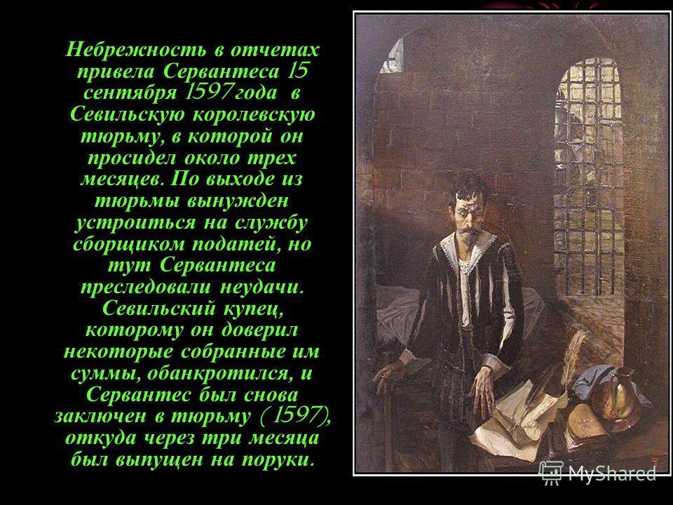 Небрежность в отчетах привела Сервантеса 15 сентября 1597 года в Севильскую королевскую тюрьму, в которой он просидел около трех месяцев. По выходе из тюрьмы вынужден устроиться на службу сборщиком податей, но тут Сервантеса преследовали неудачи. Сев