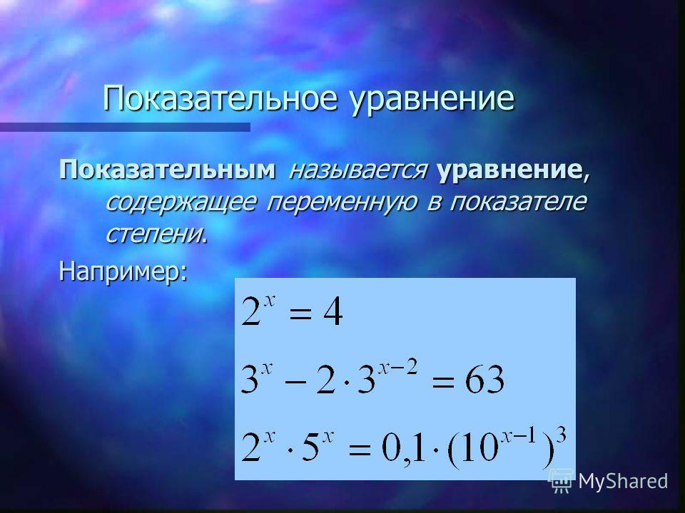 Показательное уравнение Показательным называется уравнение, содержащее переменную в показателе степени. Например: