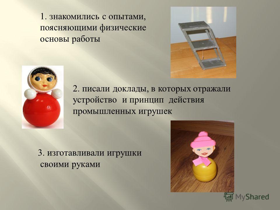 1. знакомились с опытами, поясняющими физические основы работы 2. писали доклады, в которых отражали устройство и принцип действия промышленных игрушек 3. изготавливали игрушки своими руками
