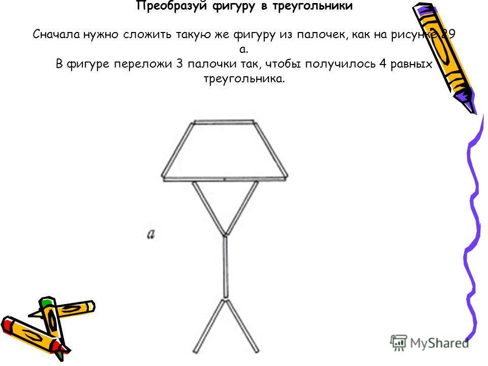 Преобразуй фигуру в треугольники Сначала нужно сложить такую же фигуру из палочек, как на рисунке 29 а. В фигуре переложи 3 палочки так, чтобы получилось 4 равных треугольника.