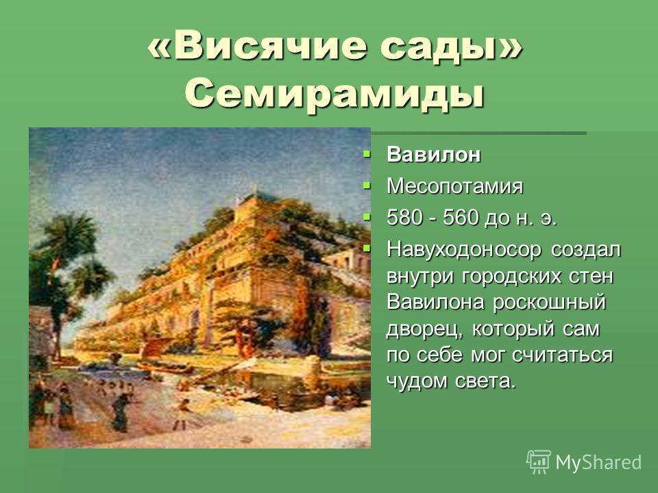 «Висячие сады» Семирамиды Вавилон Вавилон Месопотамия Месопотамия 580 - 560 до н. э. 580 - 560 до н. э. Навуходоносор создал внутри городских стен Вавилона роскошный дворец, который сам по себе мог считаться чудом света. Навуходоносор создал внутри г