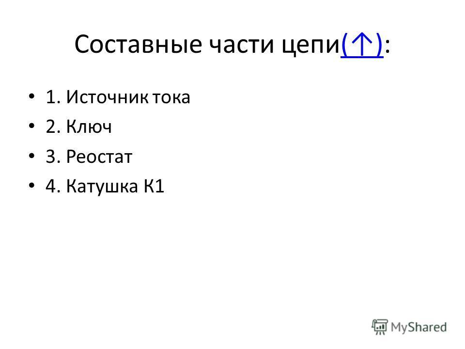 Составные части цепи():() 1. Источник тока 2. Ключ 3. Реостат 4. Катушка К1