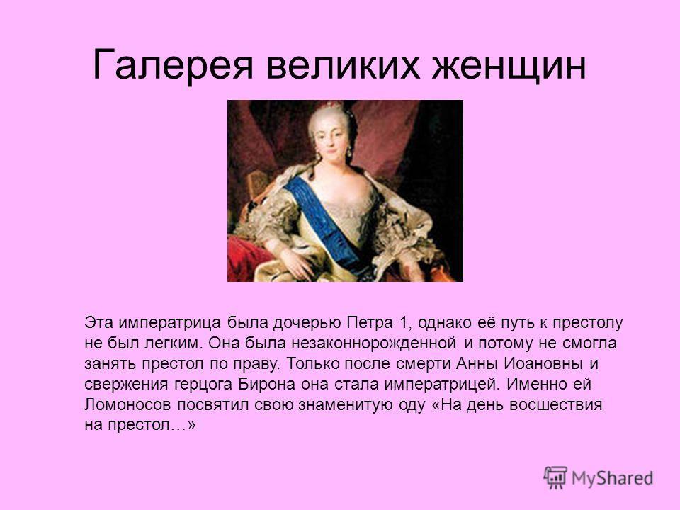 Галерея великих женщин Эта императрица была дочерью Петра 1, однако её путь к престолу не был легким. Она была незаконнорожденной и потому не смогла занять престол по праву. Только после смерти Анны Иоановны и свержения герцога Бирона она стала импер
