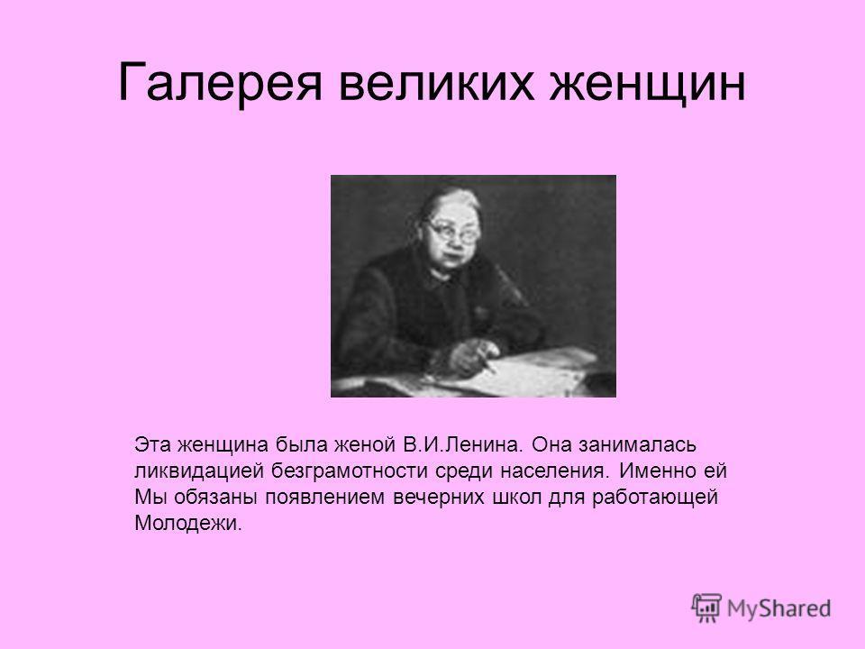 Галерея великих женщин Эта женщина была женой В.И.Ленина. Она занималась ликвидацией безграмотности среди населения. Именно ей Мы обязаны появлением вечерних школ для работающей Молодежи.