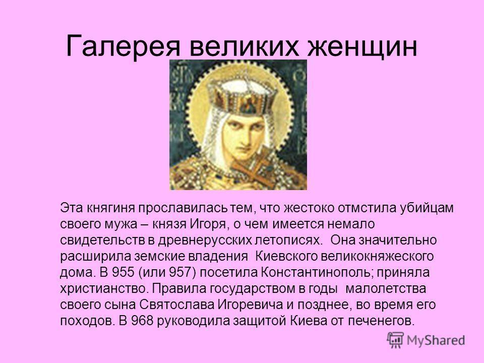 Галерея великих женщин Эта княгиня прославилась тем, что жестоко отмстила убийцам своего мужа – князя Игоря, о чем имеется немало свидетельств в древнерусских летописях. Она значительно расширила земские владения Киевского великокняжеского дома. В 95