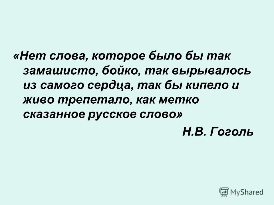 «Нет слова, которое было бы так замашисто, бойко, так вырывалось из самого сердца, так бы кипело и живо трепетало, как метко сказанное русское слово» Н.В. Гоголь