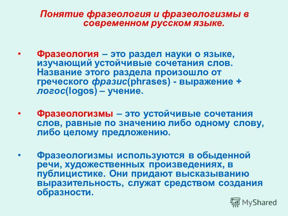 Понятие фразеология и фразеологизмы в современном русском языке. Фразеология – это раздел науки о языке, изучающий устойчивые сочетания слов. Название этого раздела произошло от греческого фразис(phrases) - выражение + логос(logos) – учение. Фразеоло