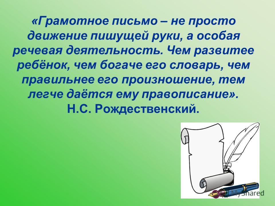 «Грамотное письмо – не просто движение пишущей руки, а особая речевая деятельность. Чем развитее ребёнок, чем богаче его словарь, чем правильнее его произношение, тем легче даётся ему правописание». Н.С. Рождественский.