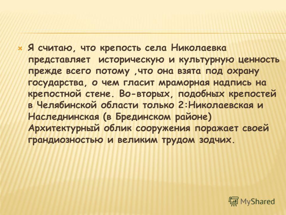 Я считаю, что крепость села Николаевка представляет историческую и культурную ценность прежде всего потому,что она взята под охрану государства, о чем гласит мраморная надпись на крепостной стене. Во-вторых, подобных крепостей в Челябинской области т