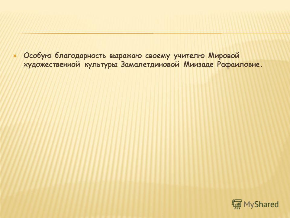 Особую благодарность выражаю своему учителю Мировой художественной культуры Замалетдиновой Минзаде Рафаиловне.