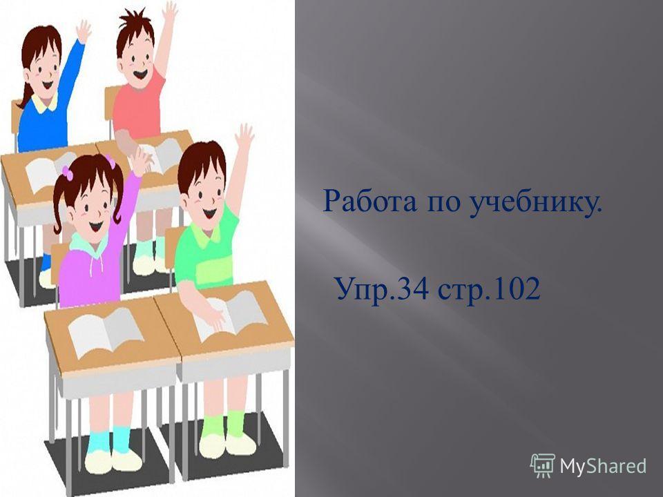 Работа по учебнику. Упр.34 стр.102