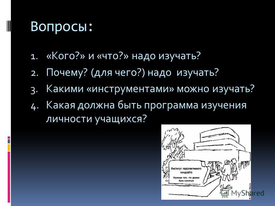 Вопросы: 1. «Кого?» и «что?» надо изучать? 2. Почему? (для чего?) надо изучать? 3. Какими «инструментами» можно изучать? 4. Какая должна быть программа изучения личности учащихся?