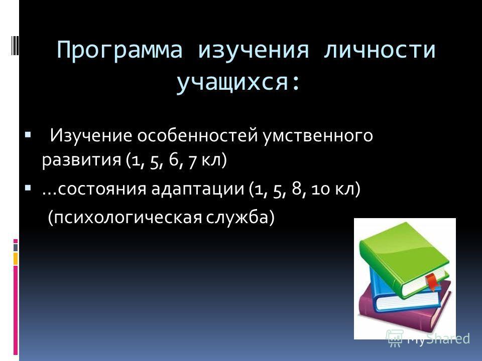 Программа изучения личности учащихся: Изучение особенностей умственного развития (1, 5, 6, 7 кл) …состояния адаптации (1, 5, 8, 10 кл) (психологическая служба)