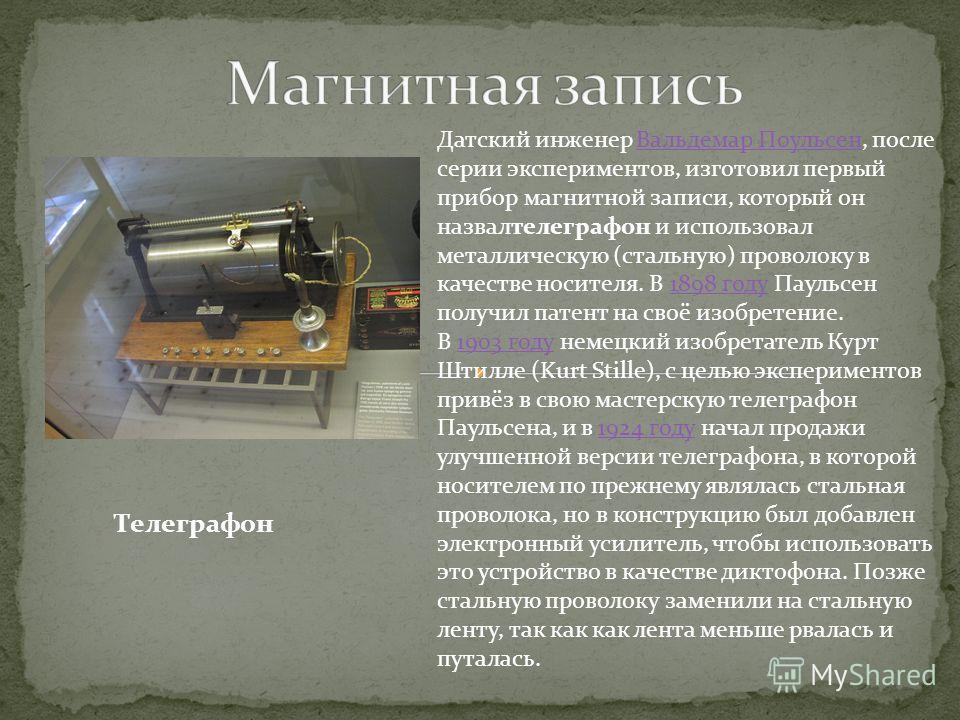Датский инженер Вальдемар Поульсен, после серии экспериментов, изготовил первый прибор магнитной записи, который он назвалтелеграфон и использовал металлическую (стальную) проволоку в качестве носителя. В 1898 году Паульсен получил патент на своё изо
