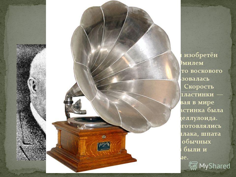 Граммофон» был изобретён в 1888 году Эмилем Берлинером. Вместо воскового валика использовалась грампластинка. Скорость стандартной грампластинки 78 об/мин. Первая в мире граммофонная пластинка была изготовлена из целлулоида. С 1897 года уже изготовля