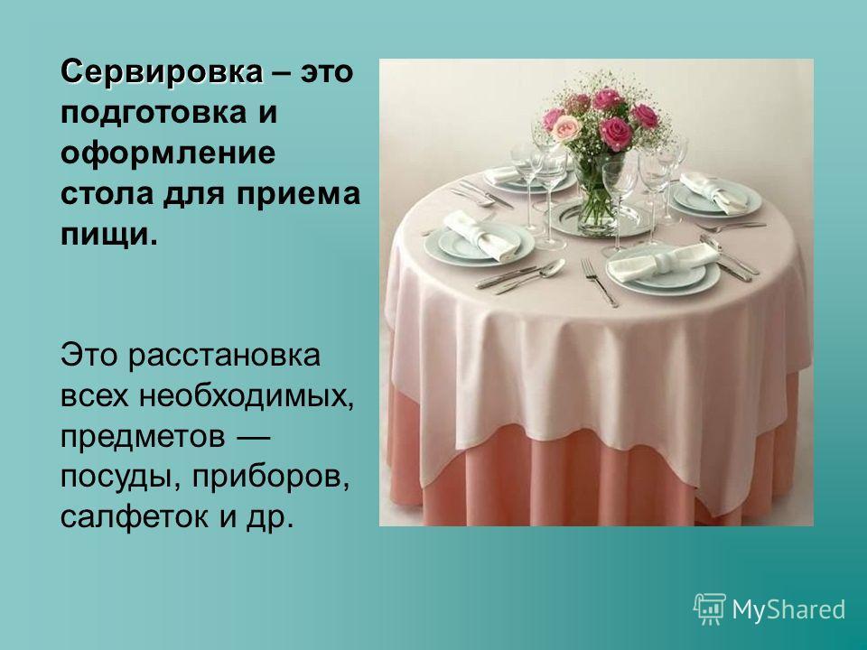 Сервировка Сервировка – это подготовка и оформление стола для приема пищи. Это расстановка всех необходимых, предметов посуды, приборов, салфеток и др.
