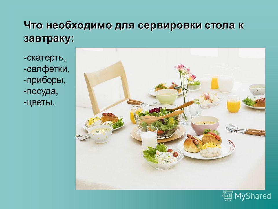 Что необходимо для сервировки стола к завтраку: -скатерть, -салфетки, -приборы, -посуда, -цветы.