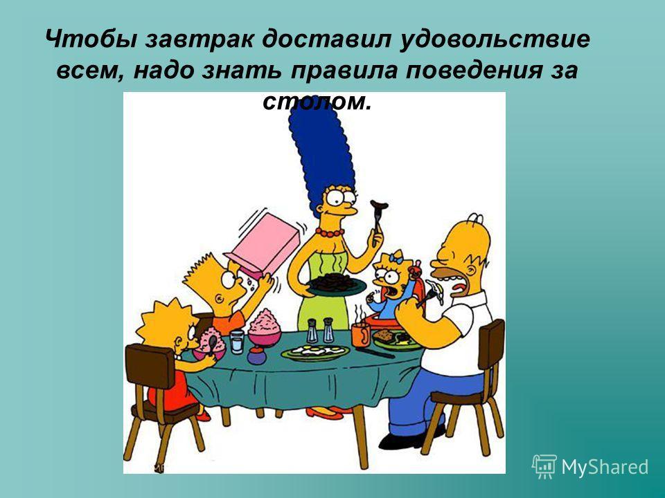 Чтобы завтрак доставил удовольствие всем, надо знать правила поведения за столом.