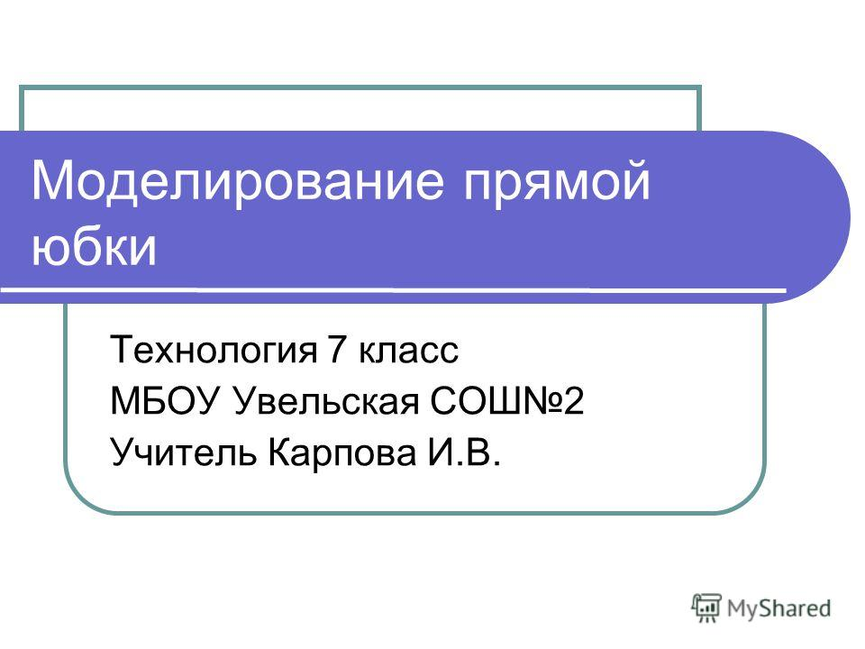 Моделирование прямой юбки Технология 7 класс МБОУ Увельская СОШ2 Учитель Карпова И.В.