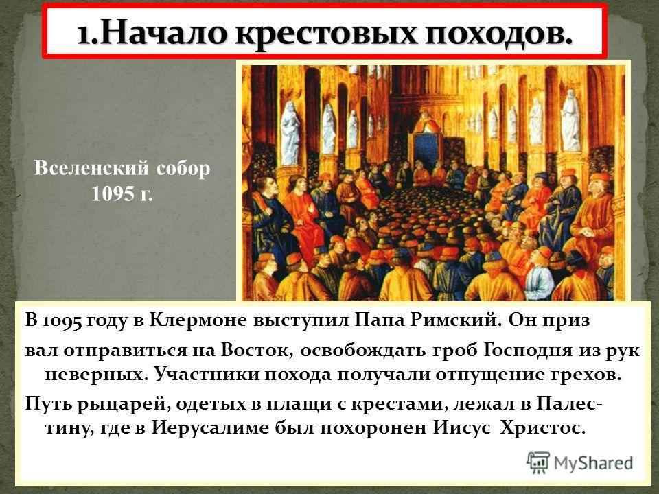 В 1095 году в Клермоне выступил Папа Римский. Он приз вал отправиться на Восток, освобождать гроб Господня из рук неверных. Участники похода получали отпущение грехов. Путь рыцарей, одетых в плащи с крестами, лежал в Палес- тину, где в Иерусалиме был