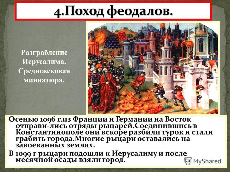 Осенью 1096 г.из Франции и Германии на Восток отправи-лись отряды рыцарей.Соединившись в Константинополе они вскоре разбили турок и стали грабить города.Многие рыцари оставались на завоеванных землях. В 1099 г рыцари подошли к Иерусалиму и после меся