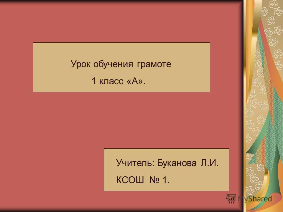 Урок обучения грамоте 1 класс «А». Учитель: Буканова Л.И. КСОШ 1.