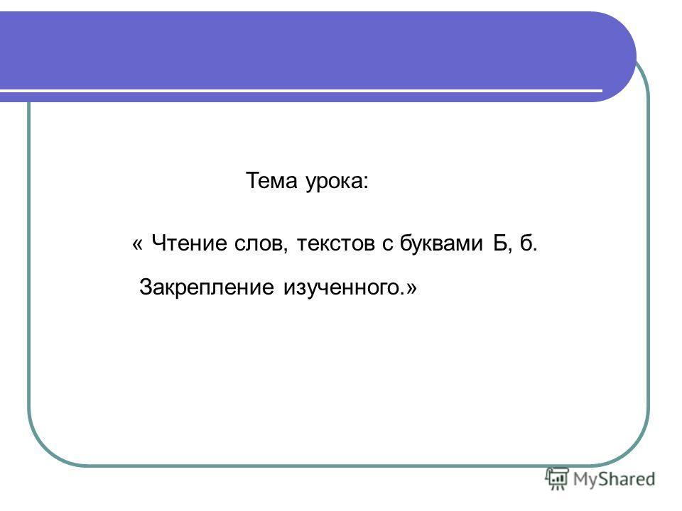 « Чтение слов, текстов с буквами Б, б. Закрепление изученного.» Тема урока: