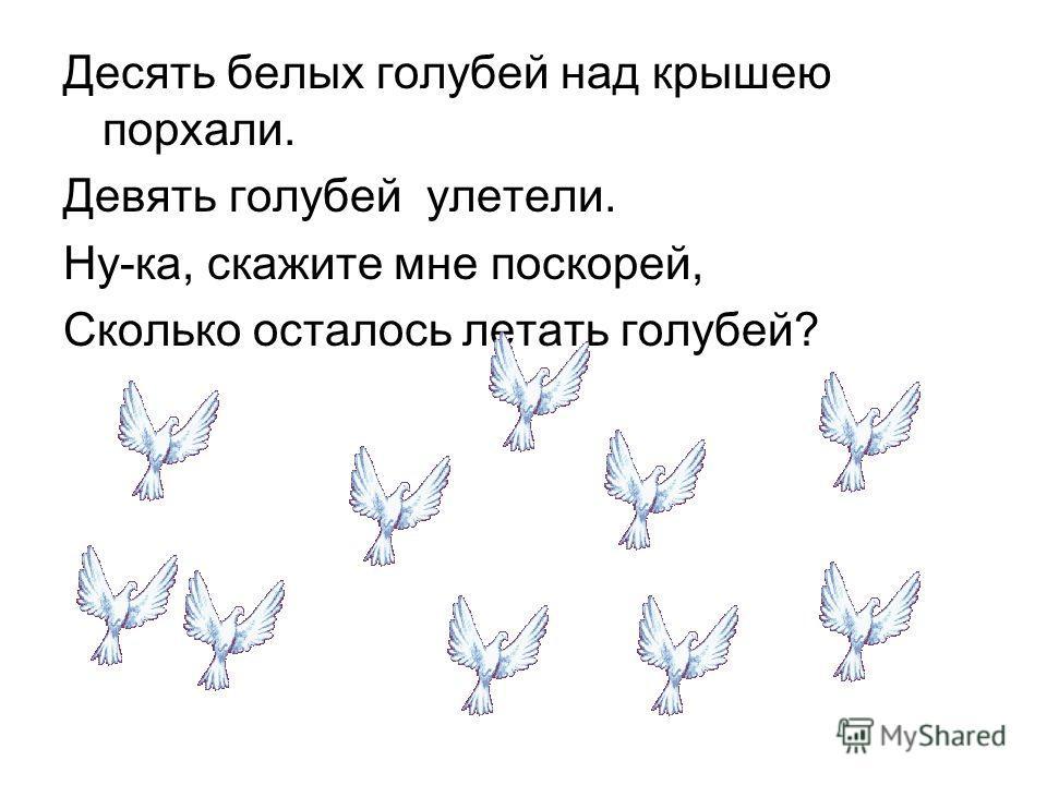 Десять белых голубей над крышею порхали. Девять голубей улетели. Ну-ка, скажите мне поскорей, Сколько осталось летать голубей?