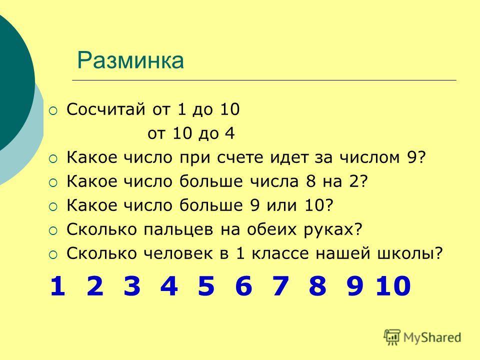 Разминка Сосчитай от 1 до 10 от 10 до 4 Какое число при счете идет за числом 9? Какое число больше числа 8 на 2? Какое число больше 9 или 10? Сколько пальцев на обеих руках? Сколько человек в 1 классе нашей школы? 1 2 3 4 5 6 7 8 9 10