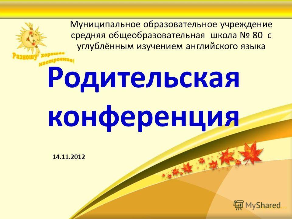 Родительская конференция Муниципальное образовательное учреждение средняя общеобразовательная школа 80 с углублённым изучением английского языка 14.11.2012